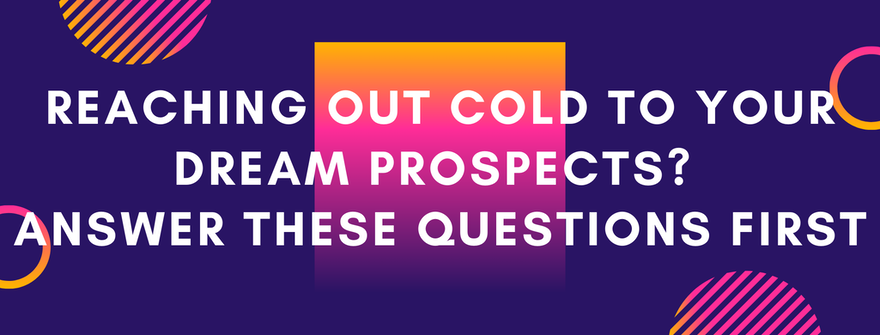 Reaching out cold to your dream prospects? Answer these questions first
