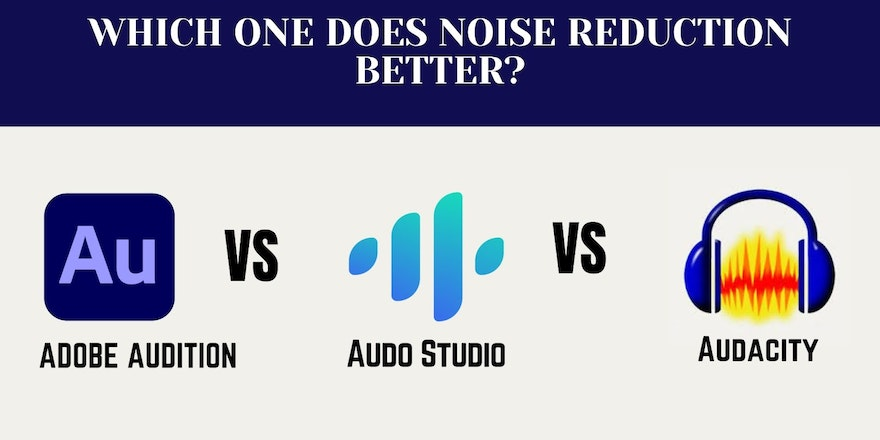 Comparing noise reduction results of leading audio editing software - Audition VS Audo Studio VS Audacity?