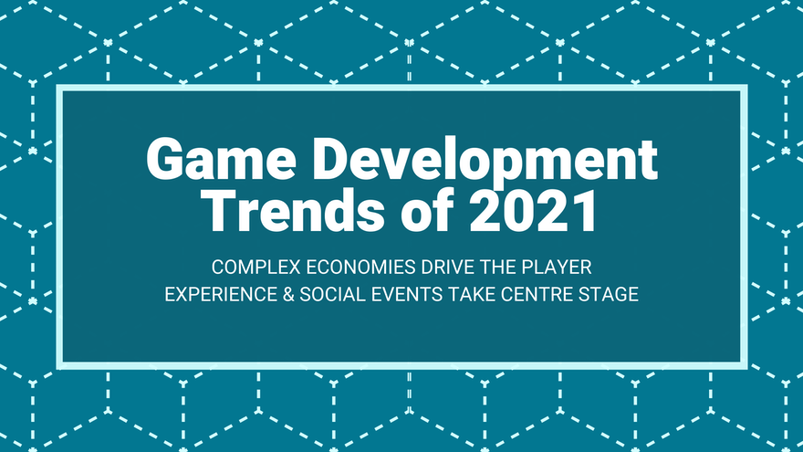 Game Development Trends of 2021: Complex Economies Drive the Player Experience & Social Events Take Centre Stage