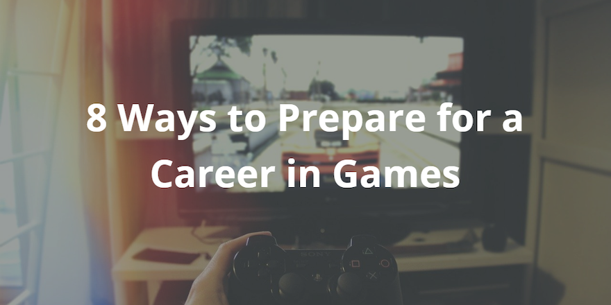 8 Ways to Prepare for a Career in Games