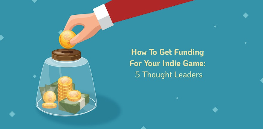 How To Get Funding For Your Indie Game: 5 Thought Leaders