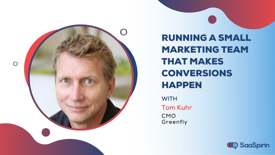 Running a Small Marketing Team That Makes Conversions Happen: A Conversation with Tom Kuhr, CMO of Greenfly