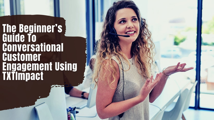 The Beginner's Guide To Conversational Customer Engagement Using TXTImpact