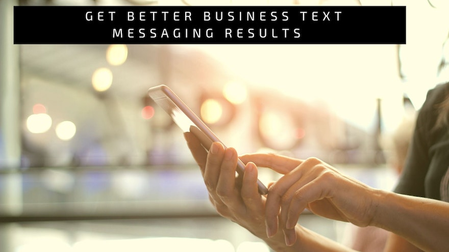 Get Better Business Text Messaging Results by Following 6 Simple Steps