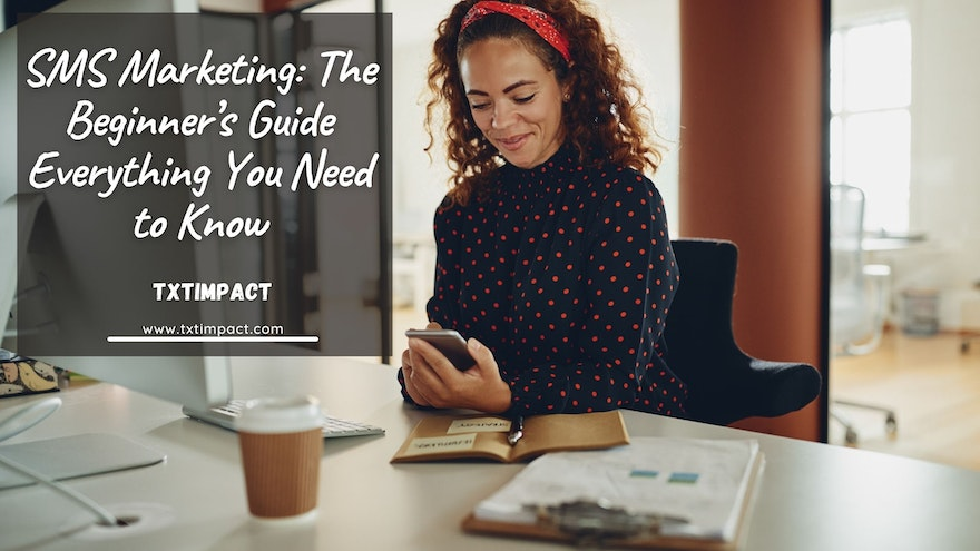 SMS Marketing: The Beginner's Guide Everything You Need to Know
