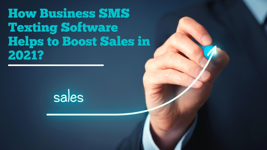 How Business SMS Texting Software Helps to boost sales in 2021?