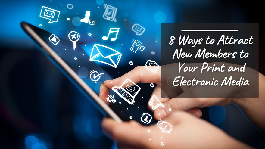 8 Ways to Attract New Members to Your Print and Electronic Media