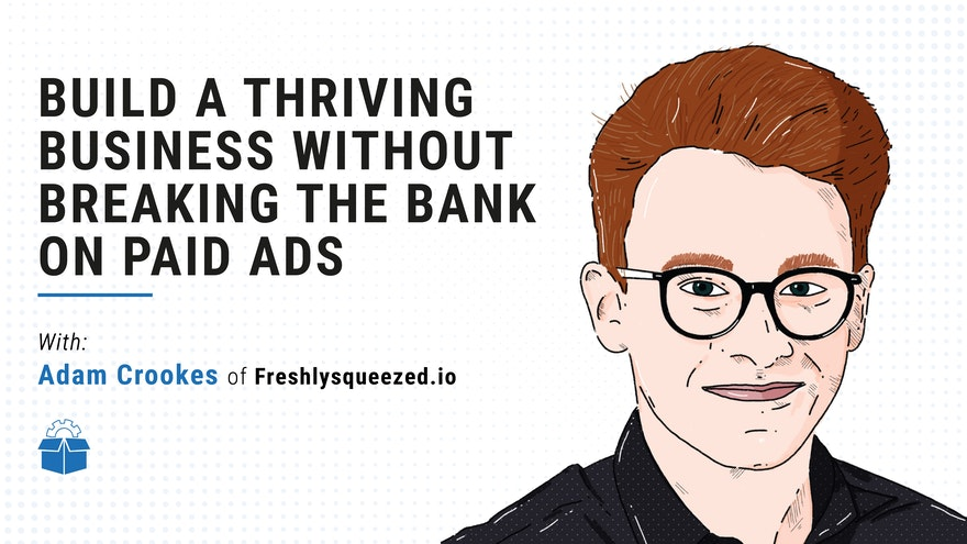 [PS #0003] Build a thriving business without breaking the bank on paid ads with Adam Crookes of Freshlysqueezed.io