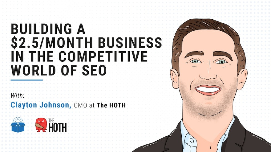 [PS #0009] Building a $2.5M/month Business in the Competitive World of SEO with Clayton Johnson, CMO at The HOTH