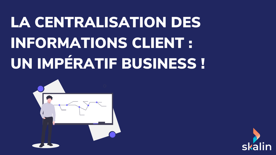 La centralisation des informations client : un impératif business !