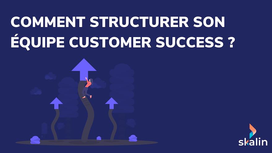 Comment structurer son équipe Customer Success