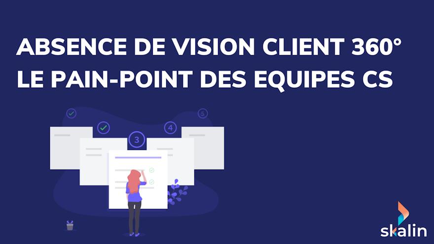 Absence de vision client 360° : le Pain-point des équipes Customer Success