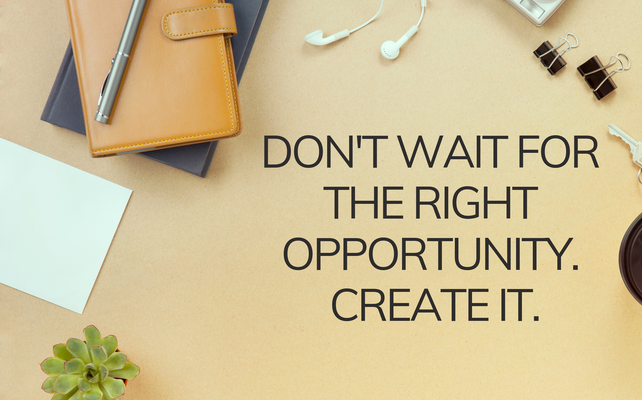 dont wait for the right opportunity. create it..png